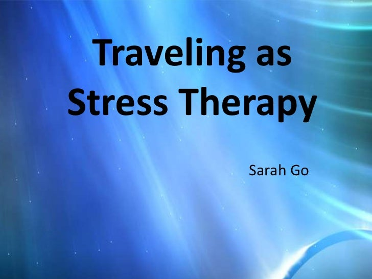 Traveling asStress Therapy          Sarah Go