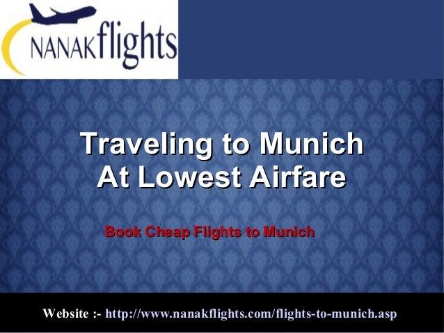 Website :- http://www.nanakflights.com/flights-to-munich.asp Traveling to MunichTraveling to Munich At Lowest AirfareAt Lo...
