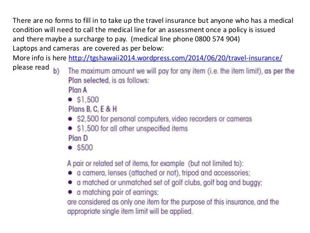 There are no forms to fill in to take up the travel insurance but anyone who has a medical condition will need to call the...