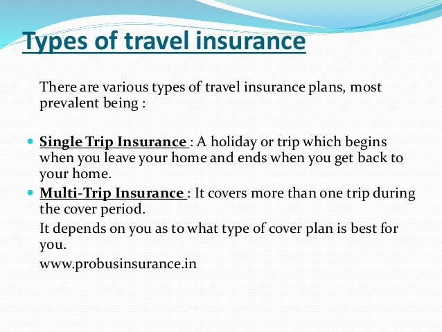 Types of travel insurance There are various types of travel insurance plans, most prevalent being :  Single Trip Insuranc...