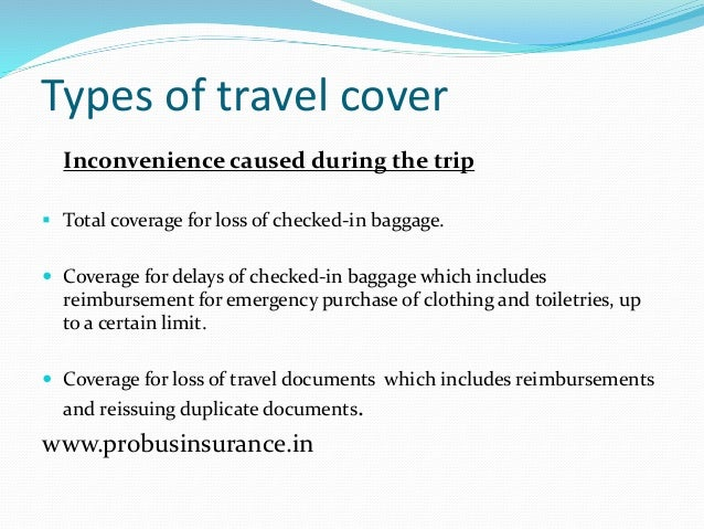 Types of travel cover Inconvenience caused during the trip  Total coverage for loss of checked-in baggage.  Coverage for...