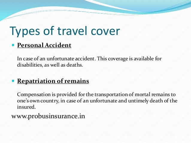 Types of travel cover  Personal Accident In case of an unfortunate accident. This coverage is available for disabilities,...