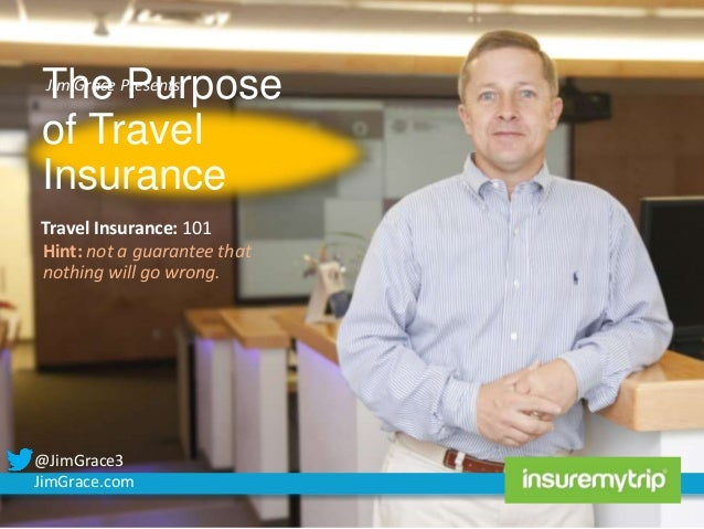 Jim Grace Purpose The Presents: of Travel Insurance  Travel Insurance: 101 Hint: not a guarantee that nothing will go wron...