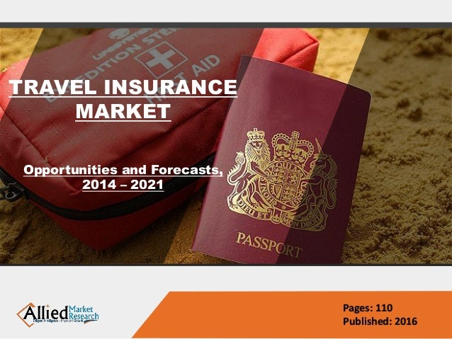 TRAVEL INSURANCE MARKET Opportunities and Forecasts, 2014 – 2021 Pages: 110 Published: 2016