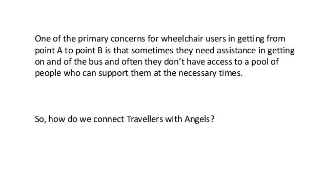 One of the primary concerns for wheelchair users in getting from point A to point B is that sometimes they need assistance...