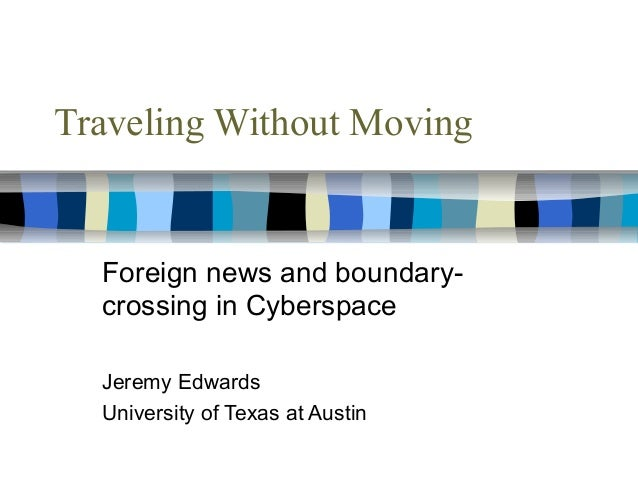 Traveling Without Moving Foreign news and boundary- crossing in Cyberspace Jeremy Edwards University of Texas at Austin