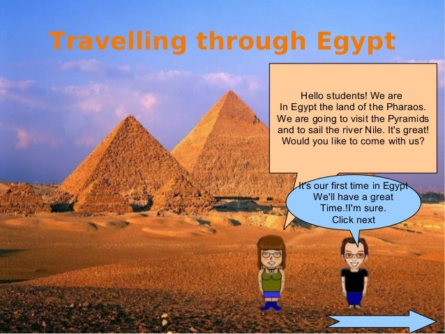 Hello students! We areIn Egypt the land of the Pharaos.We are going to visit the Pyramidsand to sail the river Nile. Its g...