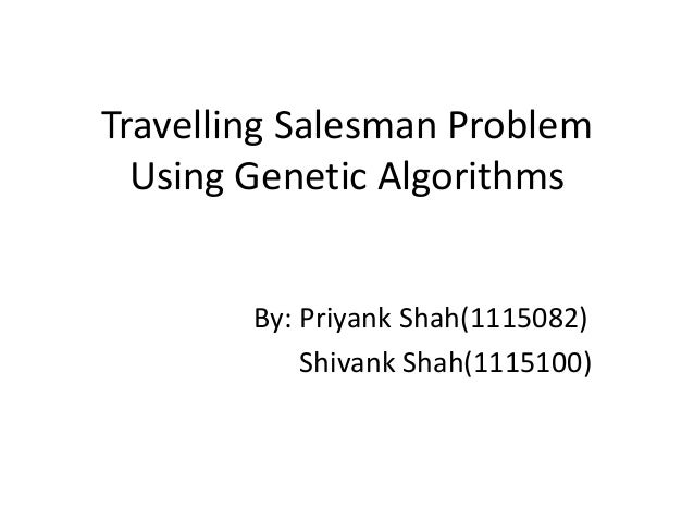 Travelling Salesman Problem Using Genetic Algorithms By: Priyank Shah(1115082) Shivank Shah(1115100)