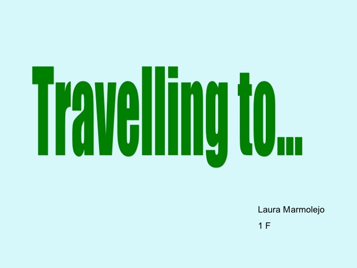 Travelling to... Travelling to... Laura Marmolejo 1 F