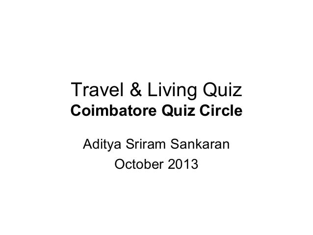 Travel & Living Quiz Coimbatore Quiz Circle Aditya Sriram Sankaran October 2013