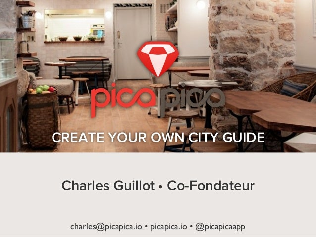 charles@picapica.io • picapica.io • @picapicaappCREATE YOUR OWN CITY GUIDECharles Guillot • Co-Fondateur