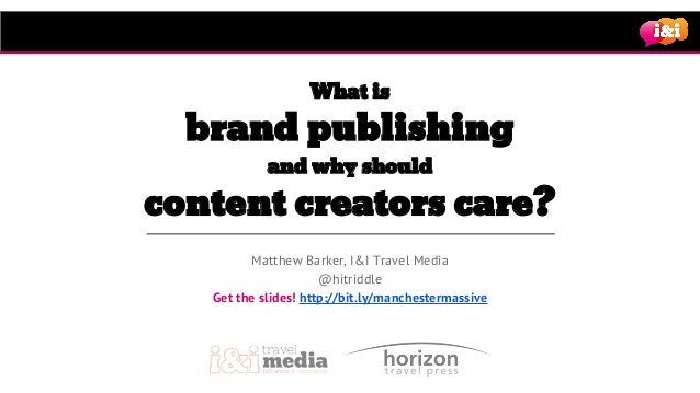 Matthew Barker, I&I Travel Media @hitriddle Get the slides! http://bit.ly/manchestermassive What is brand publishing and w...