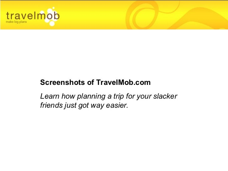 Screenshots of TravelMob.com Learn how planning a trip for your slacker friends just got way easier.