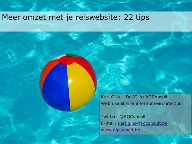 Meer omzet met je reiswebsite: 22 tips Karl Gilis – De 'G' in AGConsult Web usability & informatiearchitectuur Twitter: @A...