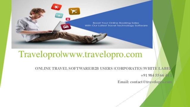 Travelopro www.travelopro.com ONLINE TRAVEL SOFTWARE B2B USERS  CORPORATES  WHITE LABEL +91 984 55 66 44 1 Email: contact@...