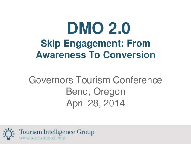 DMO 2.0 Skip Engagement: From Awareness To Conversion Governors Tourism Conference Bend, Oregon April 28, 2014
