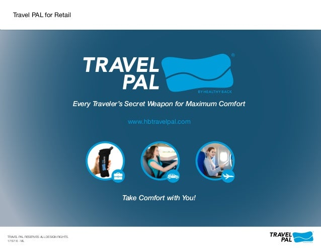 Every Traveler's Secret Weapon for Maximum Comfort Take Comfort with You! www.hbtravelpal.com TRAVEL PAL RESERVES ALL DESI...