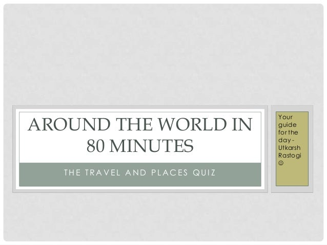 T H E T R A V E L A N D P L A C E S Q U I Z AROUND THE WORLD IN 80 MINUTES Your guide for the day - Utkarsh Rastogi 