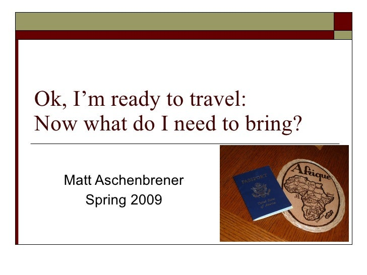 Ok, I'm ready to travel:  Now what do I need to bring? Matt Aschenbrener Spring 2009