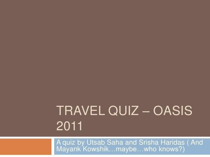 TRAVEL QUIZ – OASIS2011A quiz by Utsab Saha and Srisha Haridas ( AndMayank Kowshik…maybe…who knows?)