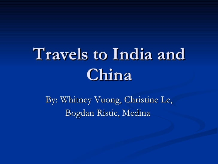 Travels to India and China By: Whitney Vuong, Christine Le, Bogdan Ristic, Medina