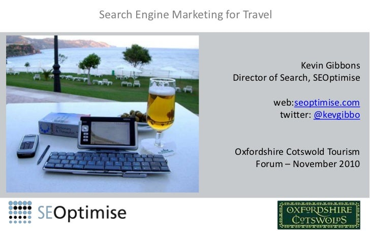 Search Engine Marketing for Travel<br />Kevin Gibbons<br />Director of Search, SEOptimise<br />web:seoptimise.com<br />twi...