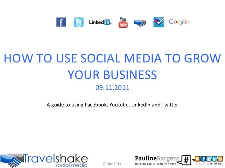 HOW TO USE SOCIAL MEDIA TO GROW YOUR BUSINESS 09.11.2011 A guide to using Facebook, Youtube, LinkedIn and Twitter © Nov 2011