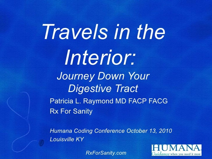 Travels in the  Interior:   Journey Down Your     Digestive Tract Patricia L. Raymond MD FACP FACG Rx For Sanity Humana Co...