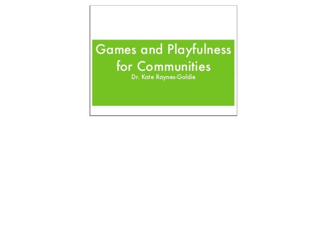 Games and Playfulness for Communities Dr. Kate Raynes-Goldie