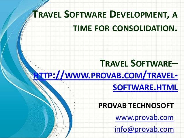 TRAVEL SOFTWARE DEVELOPMENT, A TIME FOR CONSOLIDATION. PROVAB TECHNOSOFT www.provab.com info@provab.com TRAVEL SOFTWARE– H...