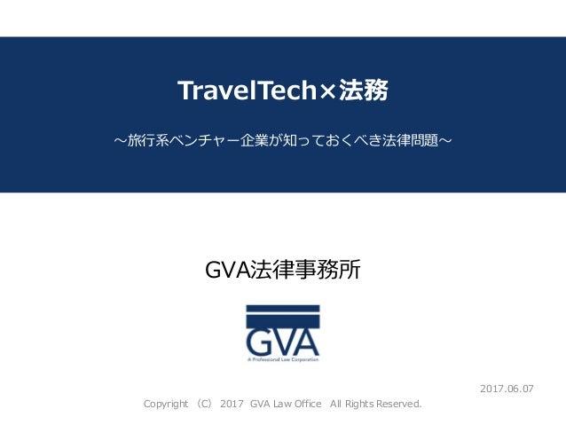 GVA法律事務所 ~教育系ベンチャー企業が知っておくべき法律問題~ TravelTech×法務 ~旅行系ベンチャー企業が知っておくべき法律問題~ 2017.06.07 Copyright (C) 2017 GVA Law Office All ...