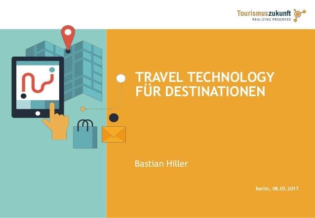 TRAVEL TECHNOLOGY FÜR DESTINATIONEN Bastian Hiller Berlin, 08.03.2017