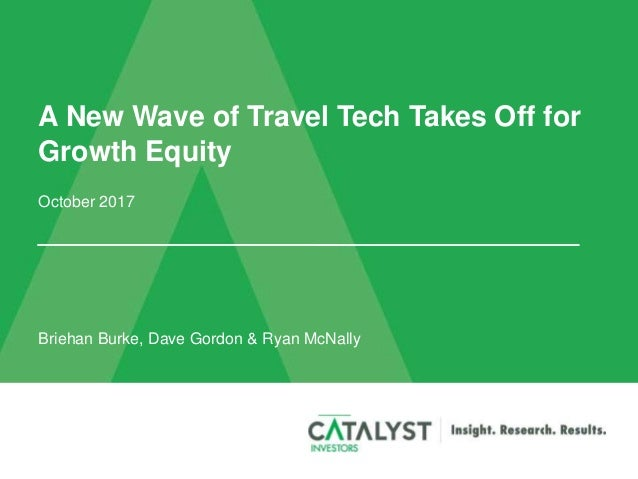 A New Wave of Travel Tech Takes Off for Growth Equity October 2017 Briehan Burke, Dave Gordon & Ryan McNally