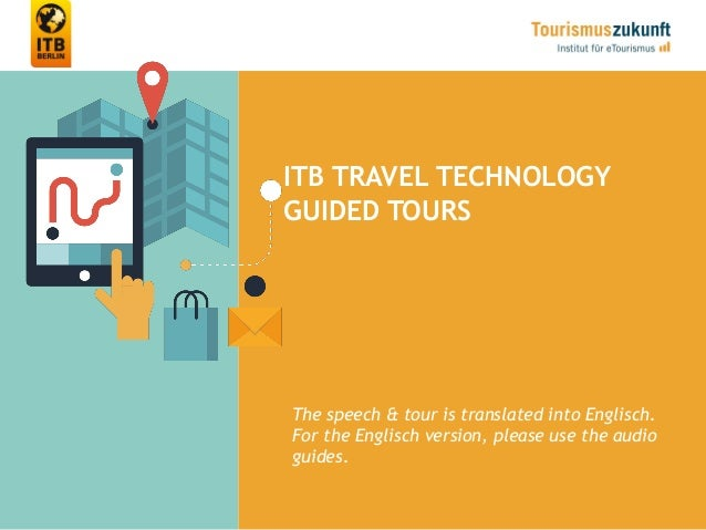 ITB TRAVEL TECHNOLOGY GUIDED TOURS The speech & tour is translated into Englisch. For the Englisch version, please use the...
