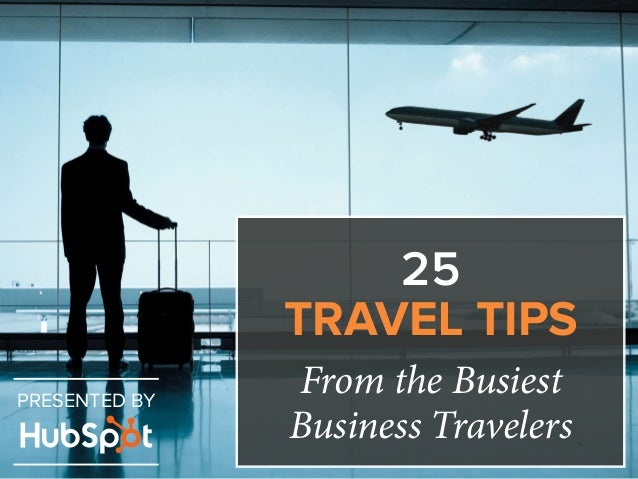 25  TRAVEL TIPS  From the Busiest  Business Travelers PRESENTED BY