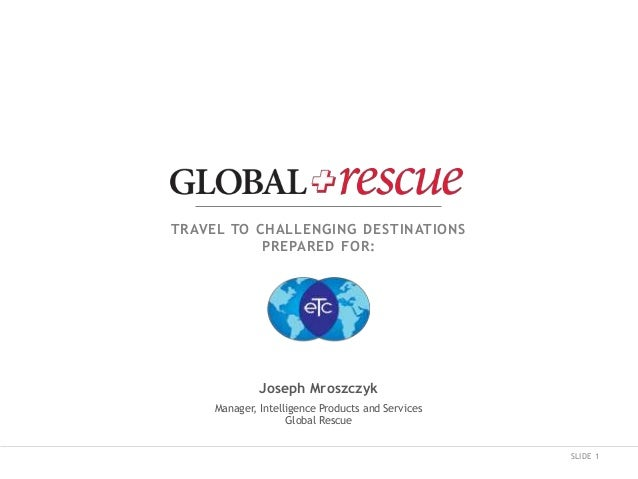 SLIDE 1 TRAVEL TO CHALLENGING DESTINATIONS PREPARED FOR: Joseph Mroszczyk Manager, Intelligence Products and Services Glob...
