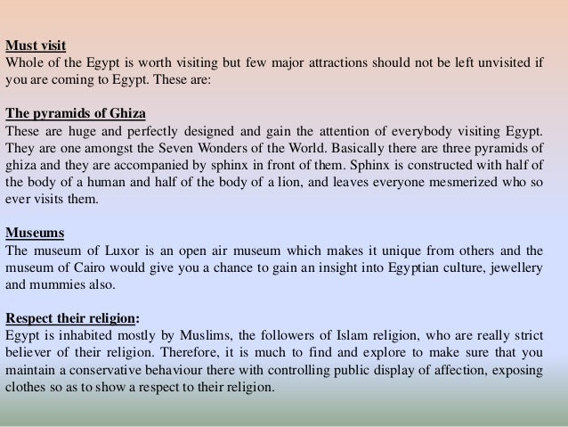 Must visit  Whole of the Egypt is worth visiting but few major attractions should not be left unvisited if  you are coming...