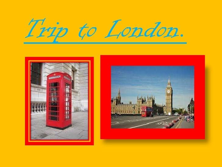 Trip to London.