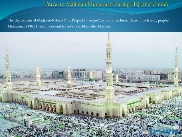 "The city contains al-Masjid an-Nabawi (""the Prophet's mosque""), which is the burial place of the Islamic prophet Muhammad ..."