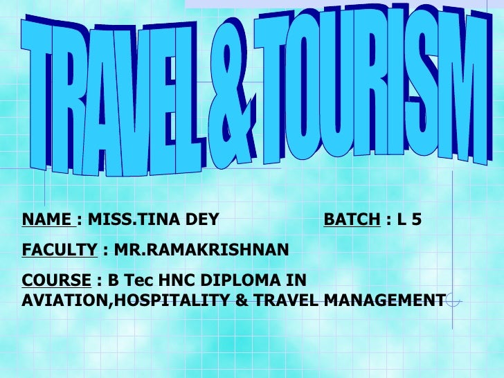 TRAVEL & TOURISM NAME  : MISS.TINA DEY  BATCH  : L 5 FACULTY  : MR.RAMAKRISHNAN  COURSE  : B Tec HNC DIPLOMA IN AVIATION,H...