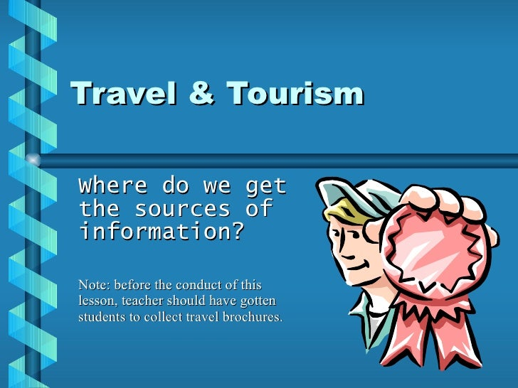 Travel & Tourism Where do we get the sources of information? Note: before the conduct of this lesson, teacher should have ...