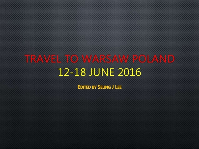 TRAVEL TO WARSAW POLAND 12-18 JUNE 2016 EDITED BY SEUNG J LEE