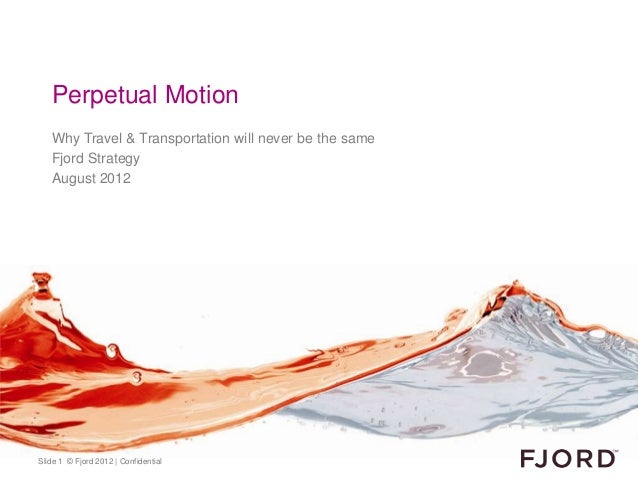 Perpetual Motion   Why Travel & Transportation will never be the same   Fjord Strategy   August 2012Slide 1 © Fjord 2012 |...