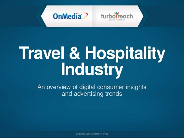 Copyright 2015. All rights reserved. Travel & Hospitality Industry An overview of digital consumer insights and advertisin...
