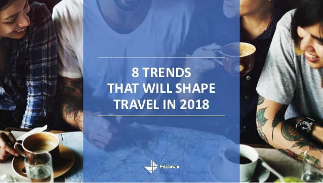 8 TRENDS THAT WILL SHAPE TRAVEL IN 2018