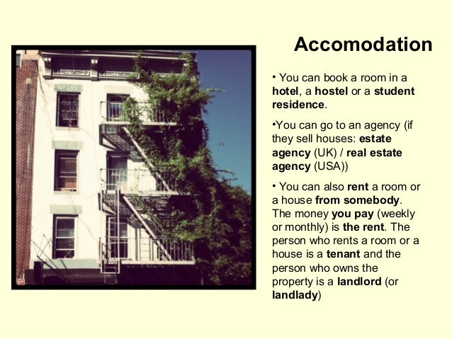 Accomodation • You can book a room in a hotel, a hostel or a student residence. •You can go to an agency (if they sell hou...