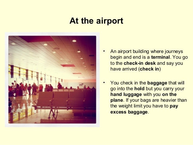 At the airport  •  An airport building where journeys begin and end is a terminal. You go to the check-in desk and say you...