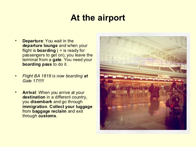At the airport •  Departure: You wait in the departure lounge and when your flight is boarding ( = is ready for passengers...