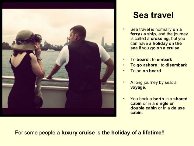 Sea travel •  Sea travel is normally on a ferry / a ship, and the journey is called a crossing, but you can have a holiday...