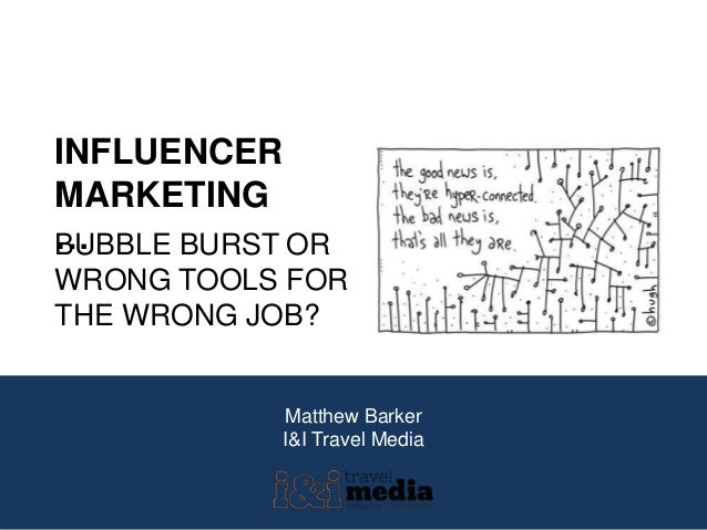 Matthew Barker I&I Travel Media INFLUENCER MARKETING …BUBBLE BURST OR WRONG TOOLS FOR THE WRONG JOB?